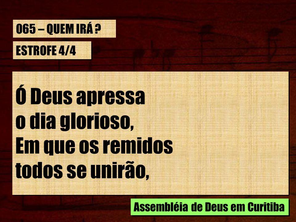 ESTROFE 4/4 Ó Deus apressa o dia glorioso, Em que os remidos todos se unirão, Ó Deus apressa o dia glorioso, Em que os remidos todos se unirão, Assemb