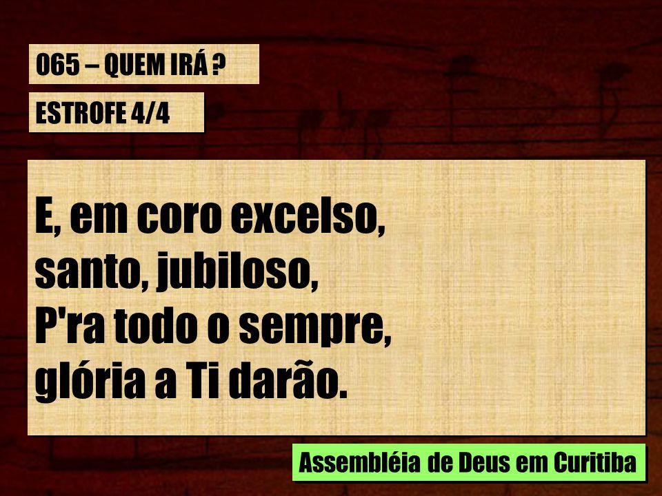 ESTROFE 4/4 E, em coro excelso, santo, jubiloso, P'ra todo o sempre, glória a Ti darão. E, em coro excelso, santo, jubiloso, P'ra todo o sempre, glóri