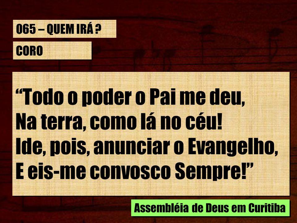 CORO Todo o poder o Pai me deu, Na terra, como lá no céu! Ide, pois, anunciar o Evangelho, E eis-me convosco Sempre! Todo o poder o Pai me deu, Na ter