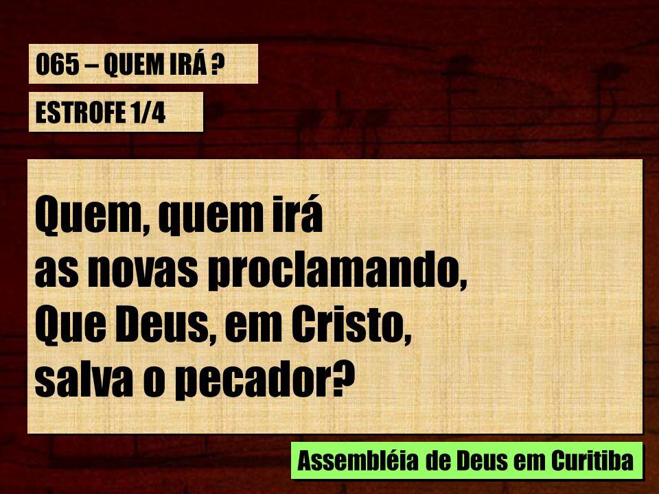 ESTROFE 1/4 Quem, quem irá as novas proclamando, Que Deus, em Cristo, salva o pecador? Quem, quem irá as novas proclamando, Que Deus, em Cristo, salva