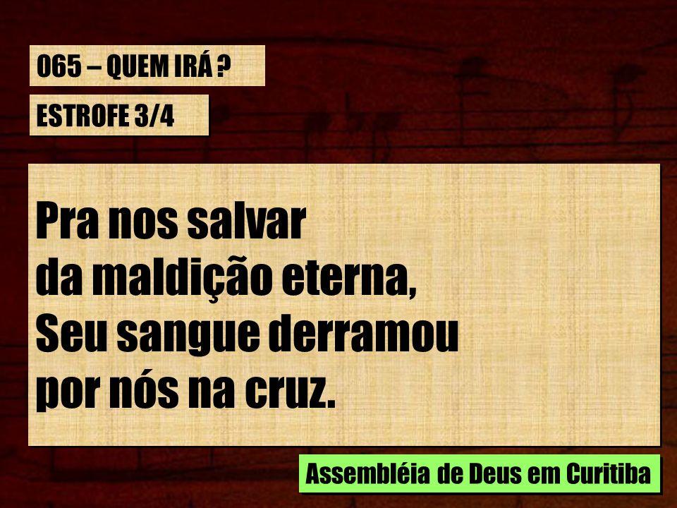 ESTROFE 3/4 Pra nos salvar da maldição eterna, Seu sangue derramou por nós na cruz. Pra nos salvar da maldição eterna, Seu sangue derramou por nós na