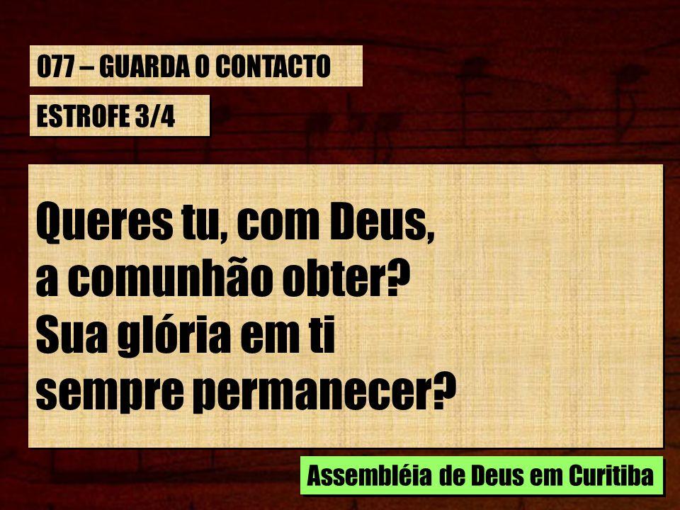 ESTROFE 3/4 Queres tu, com Deus, a comunhão obter? Sua glória em ti sempre permanecer? Queres tu, com Deus, a comunhão obter? Sua glória em ti sempre