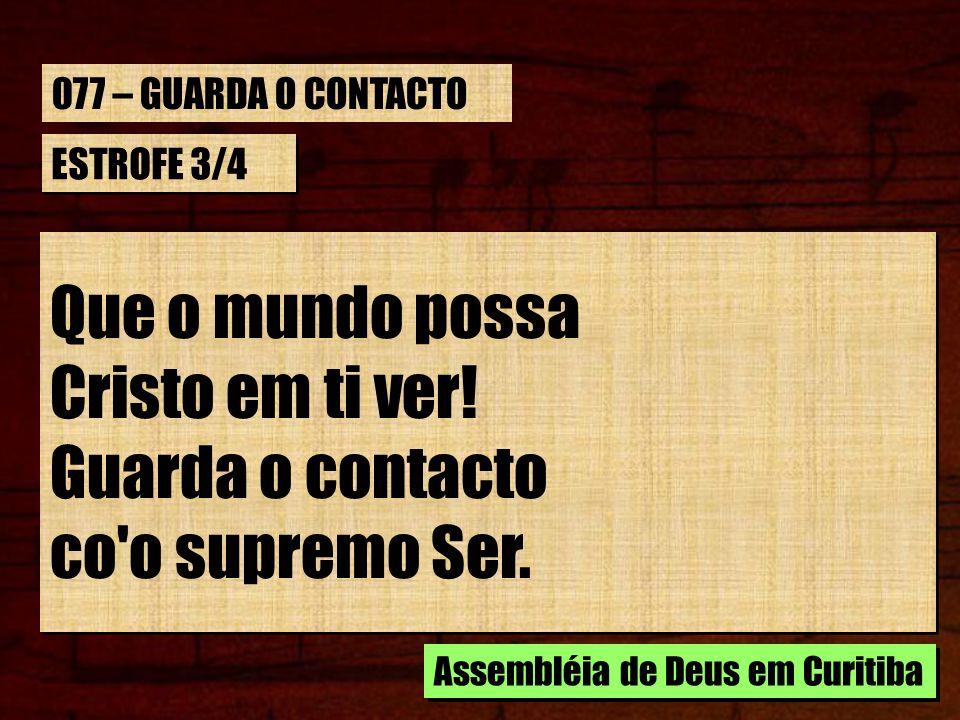 ESTROFE 3/4 Que o mundo possa Cristo em ti ver! Guarda o contacto co'o supremo Ser. Que o mundo possa Cristo em ti ver! Guarda o contacto co'o supremo