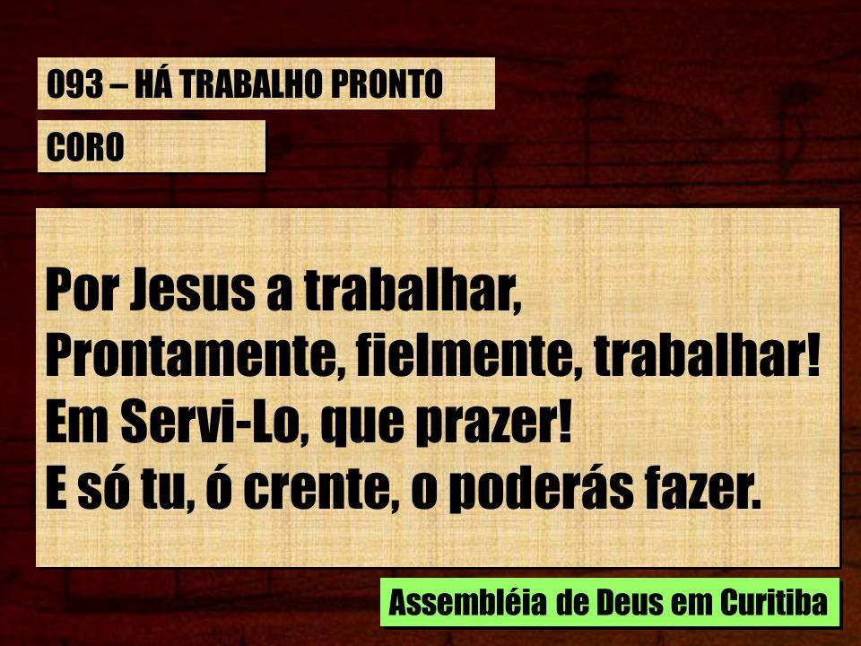 CORO Por Jesus a trabalhar, Prontamente, fielmente, trabalhar! Em Servi-Lo, que prazer! E só tu, ó crente, o poderás fazer. Por Jesus a trabalhar, Pro
