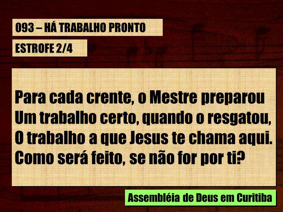 ESTROFE 2/4 Para cada crente, o Mestre preparou Um trabalho certo, quando o resgatou, O trabalho a que Jesus te chama aqui. Como será feito, se não fo