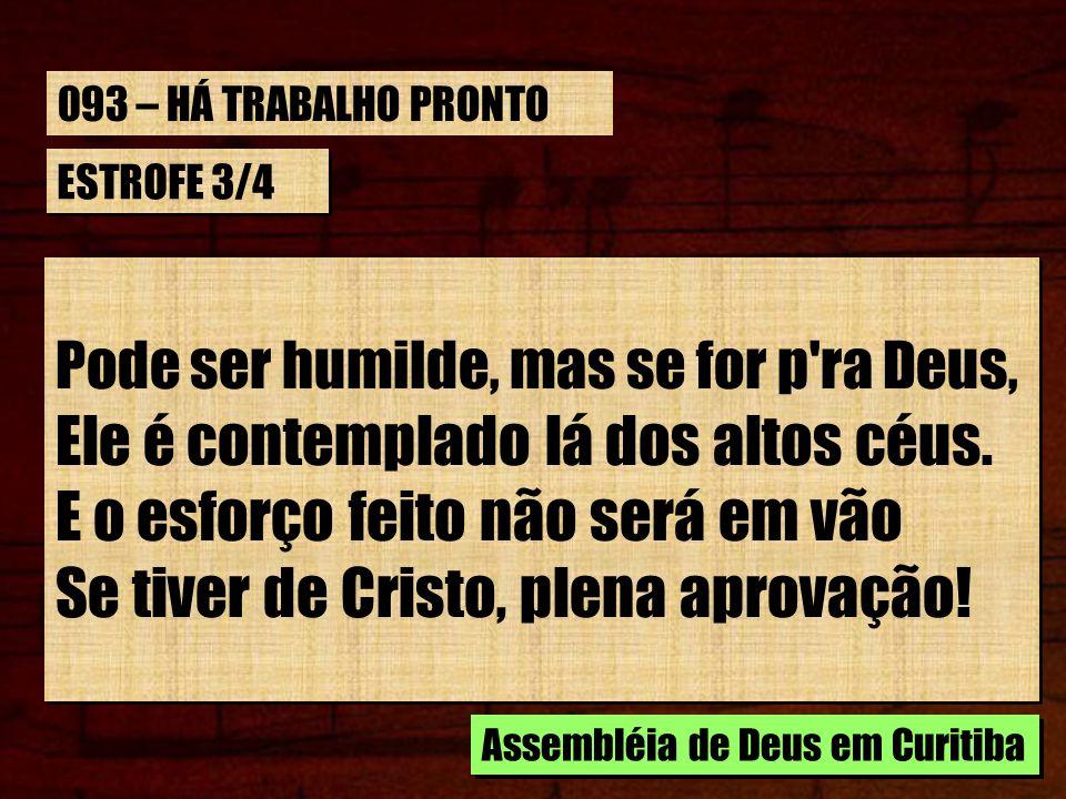 ESTROFE 3/4 Pode ser humilde, mas se for p'ra Deus, Ele é contemplado lá dos altos céus. E o esforço feito não será em vão Se tiver de Cristo, plena a