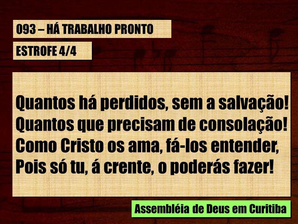 ESTROFE 4/4 Quantos há perdidos, sem a salvação! Quantos que precisam de consolação! Como Cristo os ama, fá-los entender, Pois só tu, á crente, o pode