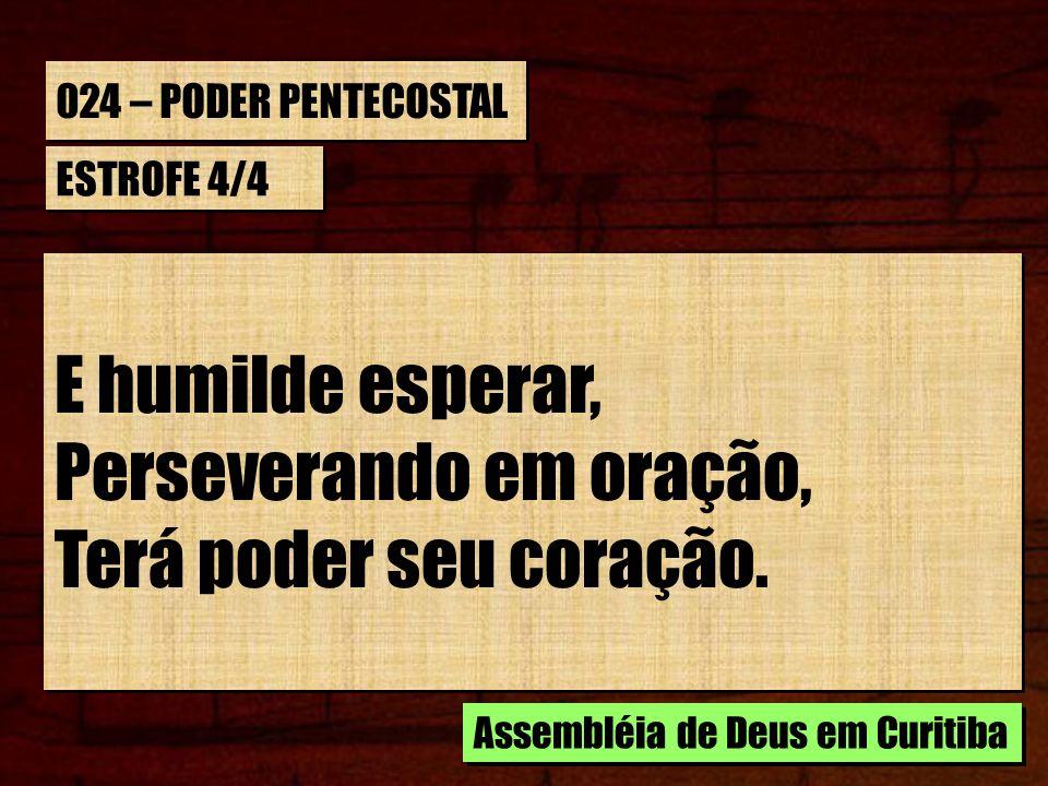 024 – PODER PENTECOSTAL ESTROFE 4/4 E humilde esperar, Perseverando em oração, Terá poder seu coração. E humilde esperar, Perseverando em oração, Terá