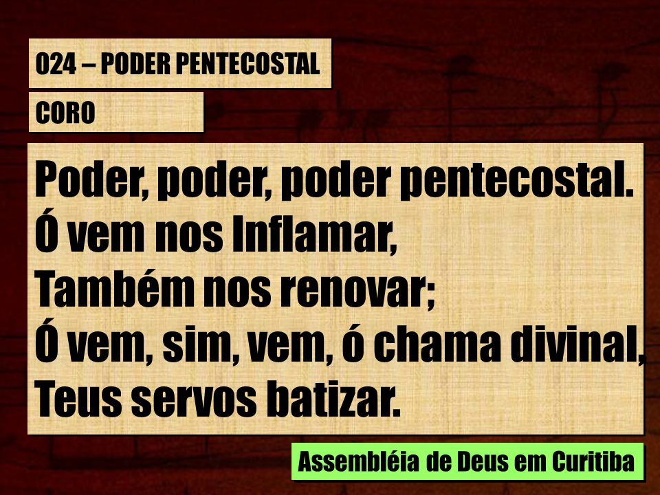 024 – PODER PENTECOSTAL CORO Poder, poder, poder pentecostal. Ó vem nos Inflamar, Também nos renovar; Ó vem, sim, vem, ó chama divinal, Teus servos ba