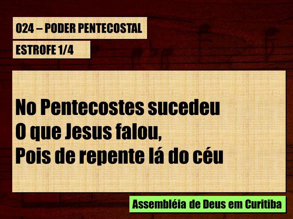 024 – PODER PENTECOSTAL ESTROFE 1/4 No Pentecostes sucedeu O que Jesus falou, Pois de repente lá do céu No Pentecostes sucedeu O que Jesus falou, Pois