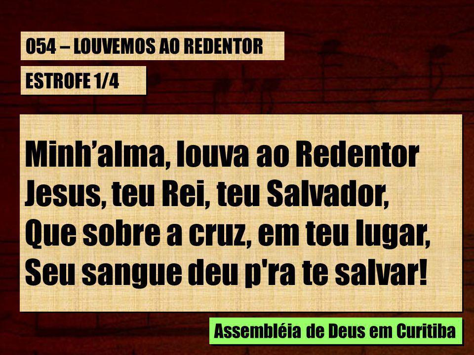 ESTROFE 1/4 Minhalma, louva ao Redentor Jesus, teu Rei, teu Salvador, Que sobre a cruz, em teu lugar, Seu sangue deu p'ra te salvar! Minhalma, louva a