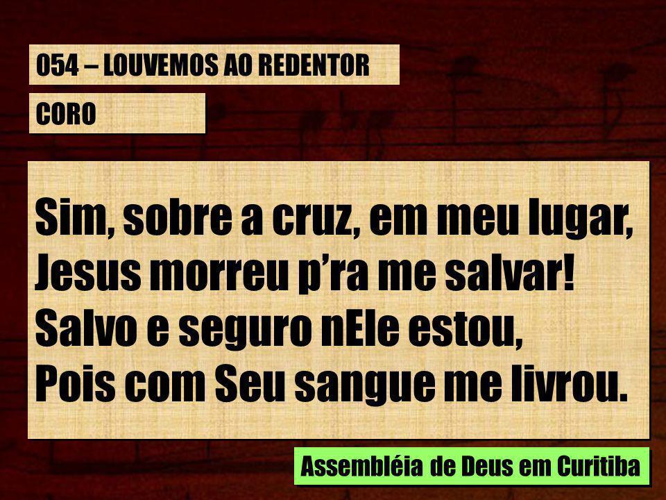 CORO Sim, sobre a cruz, em meu lugar, Jesus morreu pra me salvar! Salvo e seguro nEle estou, Pois com Seu sangue me livrou. Sim, sobre a cruz, em meu