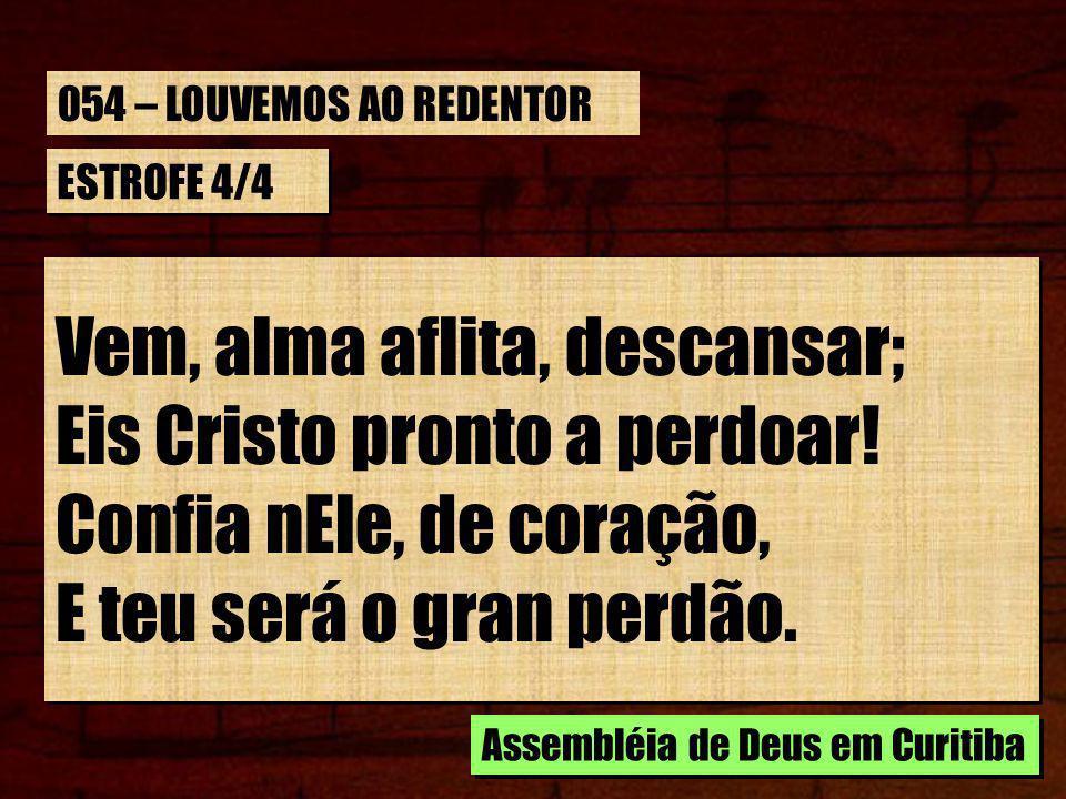 ESTROFE 4/4 Vem, alma aflita, descansar; Eis Cristo pronto a perdoar! Confia nEle, de coração, E teu será o gran perdão. Vem, alma aflita, descansar;