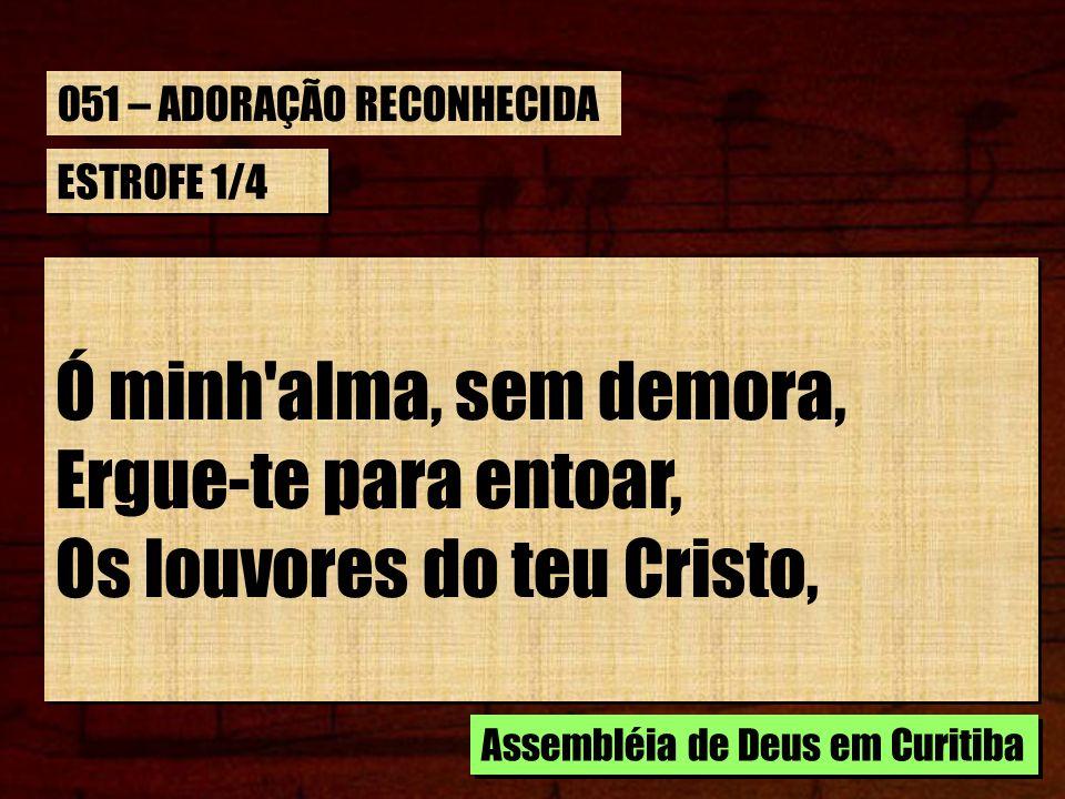 ESTROFE 1/4 Ó minh'alma, sem demora, Ergue-te para entoar, Os louvores do teu Cristo, Ó minh'alma, sem demora, Ergue-te para entoar, Os louvores do te