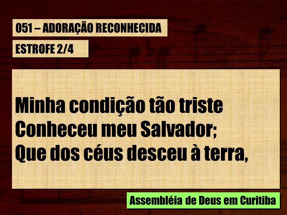 ESTROFE 2/4 Minha condição tão triste Conheceu meu Salvador; Que dos céus desceu à terra, Minha condição tão triste Conheceu meu Salvador; Que dos céu