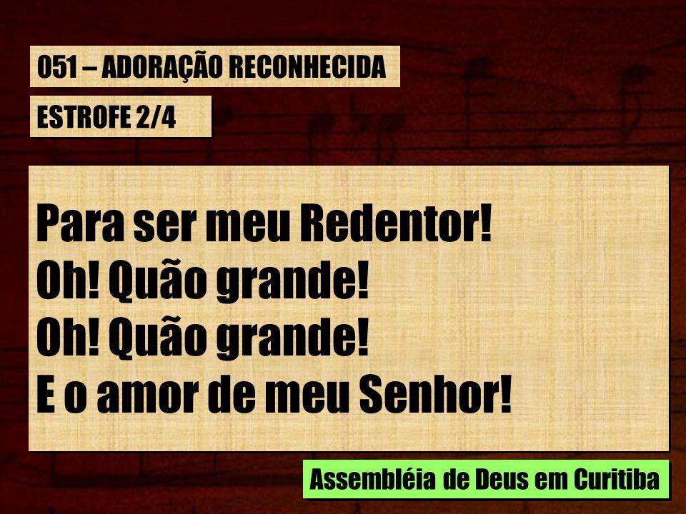 ESTROFE 2/4 Para ser meu Redentor! Oh! Quão grande! E o amor de meu Senhor! Para ser meu Redentor! Oh! Quão grande! E o amor de meu Senhor! Assembléia