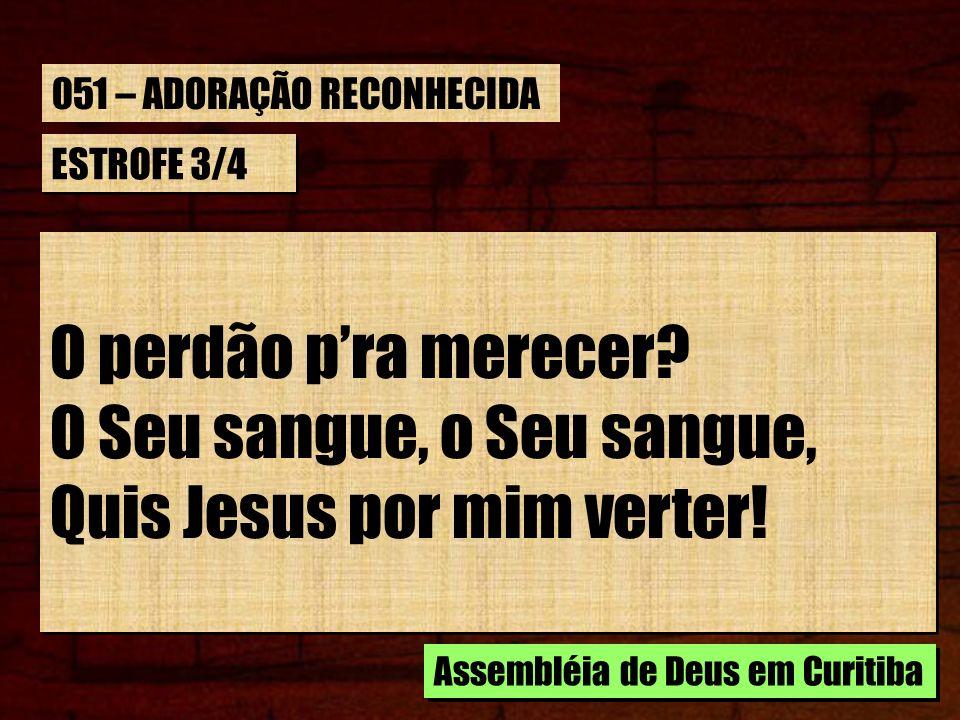 ESTROFE 3/4 O perdão pra merecer? O Seu sangue, o Seu sangue, Quis Jesus por mim verter! O perdão pra merecer? O Seu sangue, o Seu sangue, Quis Jesus