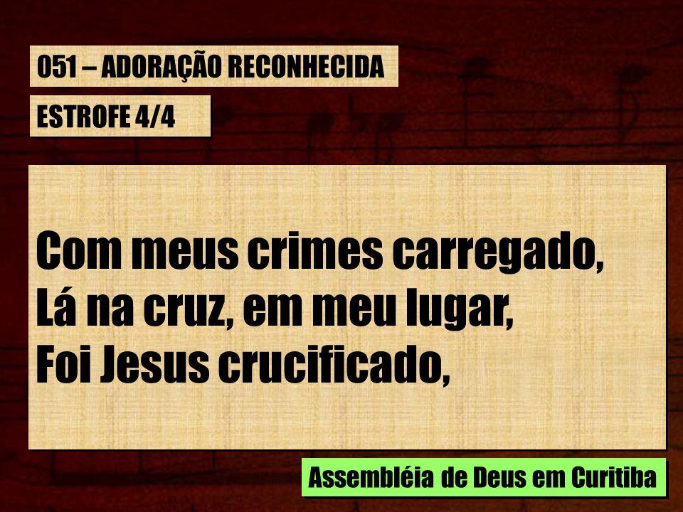 ESTROFE 4/4 Com meus crimes carregado, Lá na cruz, em meu lugar, Foi Jesus crucificado, Com meus crimes carregado, Lá na cruz, em meu lugar, Foi Jesus