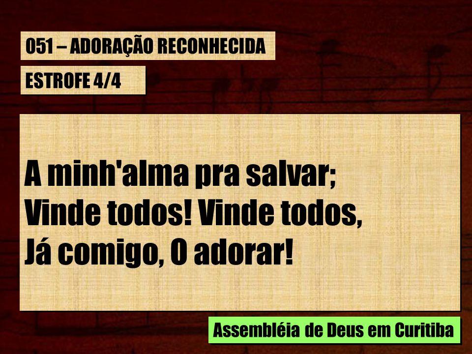 ESTROFE 4/4 A minh'alma pra salvar; Vinde todos! Vinde todos, Já comigo, O adorar! A minh'alma pra salvar; Vinde todos! Vinde todos, Já comigo, O ador