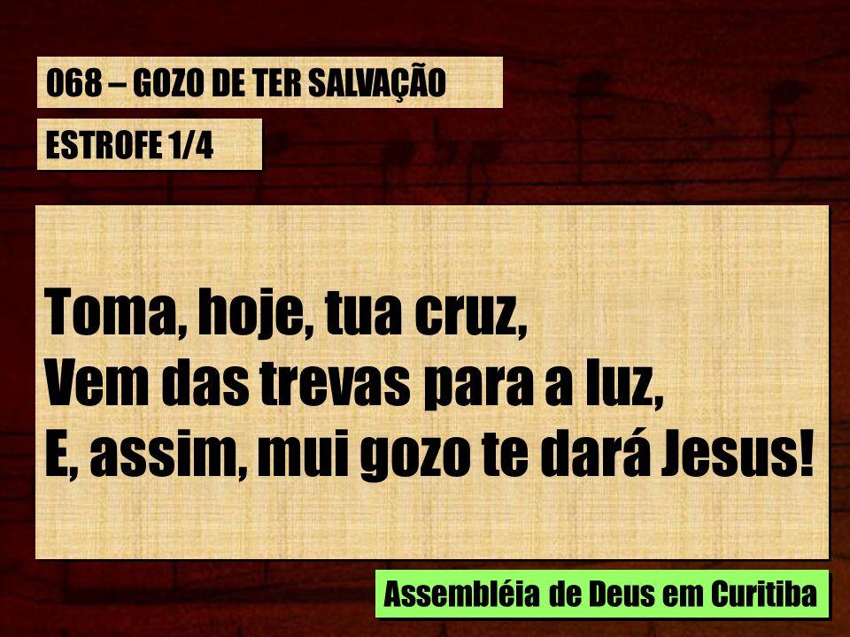 ESTROFE 1/4 Toma, hoje, tua cruz, Vem das trevas para a luz, E, assim, mui gozo te dará Jesus! Toma, hoje, tua cruz, Vem das trevas para a luz, E, ass