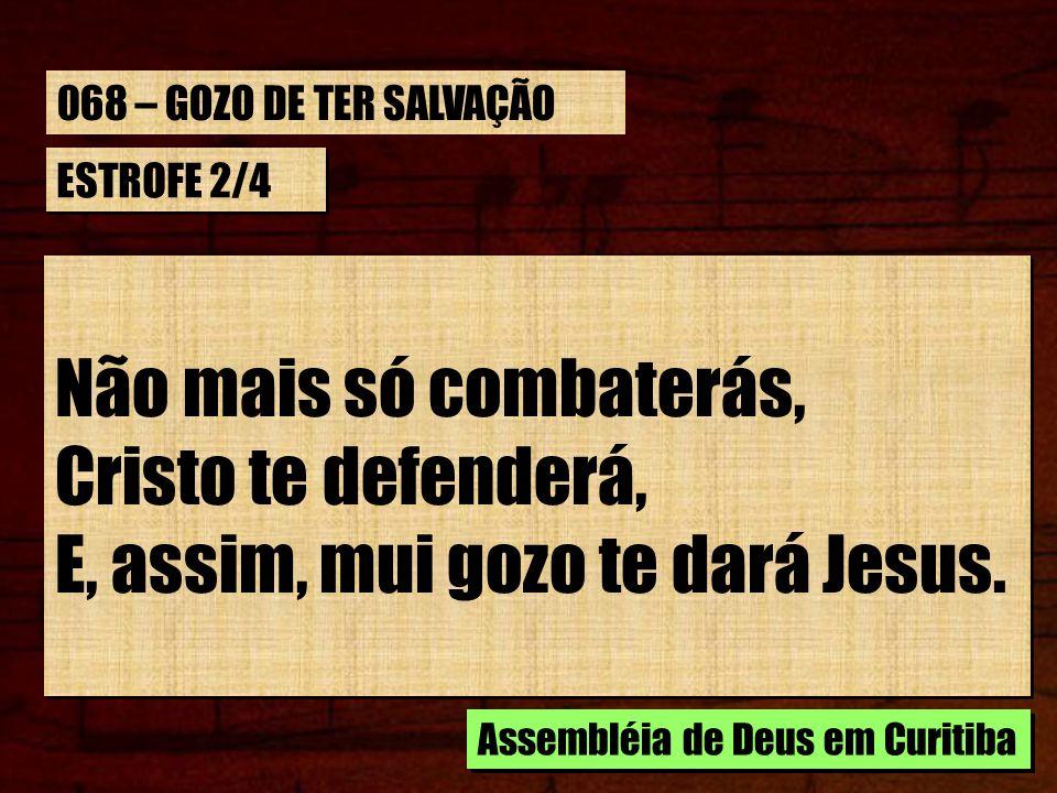 ESTROFE 2/4 Não mais só combaterás, Cristo te defenderá, E, assim, mui gozo te dará Jesus. Não mais só combaterás, Cristo te defenderá, E, assim, mui