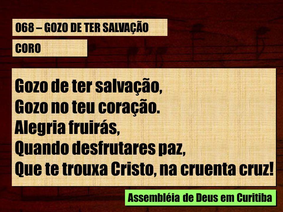 CORO Gozo de ter salvação, Gozo no teu coração. Alegria fruirás, Quando desfrutares paz, Que te trouxa Cristo, na cruenta cruz! Gozo de ter salvação,
