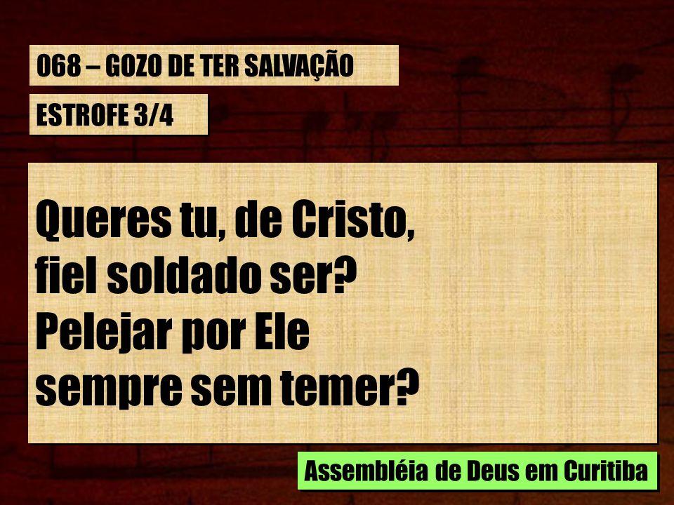 ESTROFE 3/4 Queres tu, de Cristo, fiel soldado ser? Pelejar por Ele sempre sem temer? Queres tu, de Cristo, fiel soldado ser? Pelejar por Ele sempre s