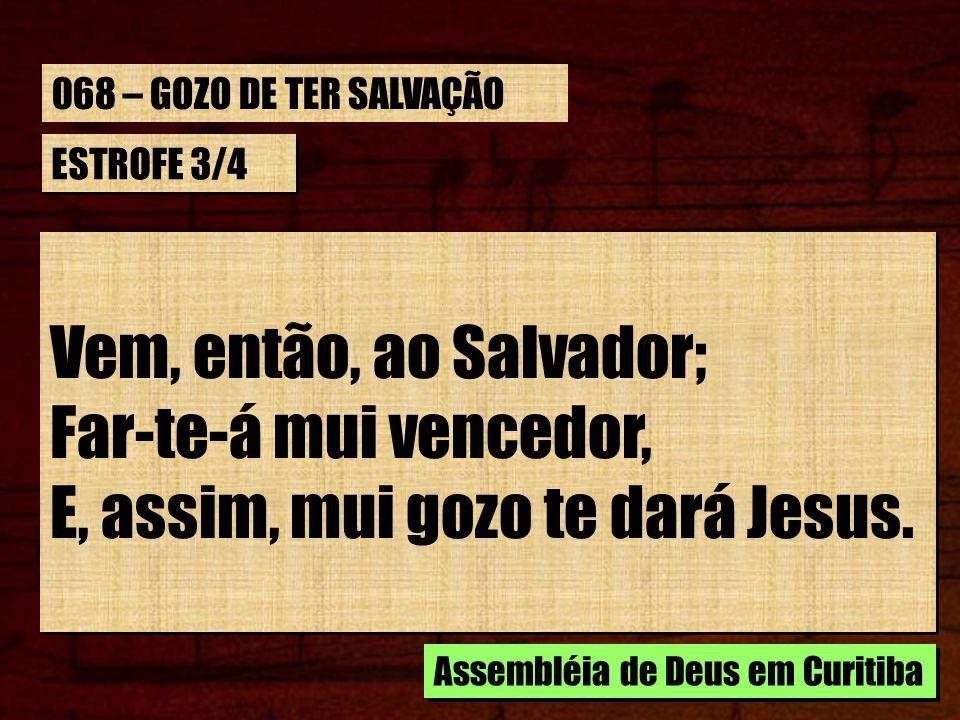 ESTROFE 3/4 Vem, então, ao Salvador; Far-te-á mui vencedor, E, assim, mui gozo te dará Jesus. Vem, então, ao Salvador; Far-te-á mui vencedor, E, assim