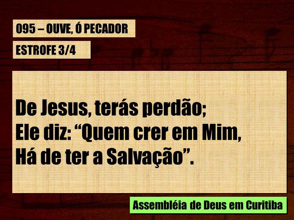 ESTROFE 3/4 De Jesus, terás perdão; Ele diz: Quem crer em Mim, Há de ter a Salvação.