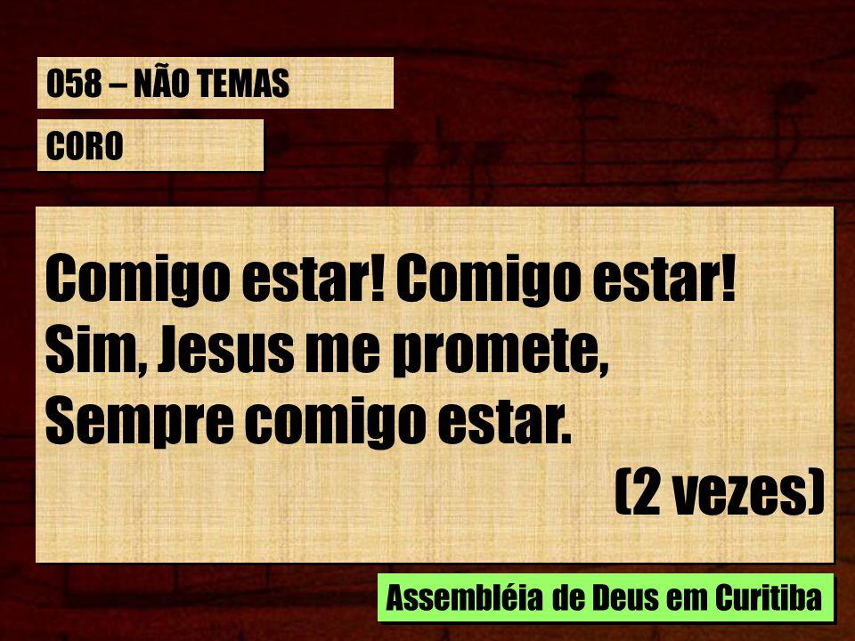 CORO Comigo estar! Sim, Jesus me promete, Sempre comigo estar. (2 vezes) Comigo estar! Sim, Jesus me promete, Sempre comigo estar. (2 vezes) Assembléi