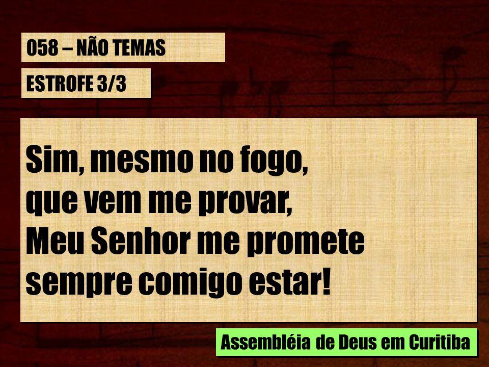ESTROFE 3/3 Sim, mesmo no fogo, que vem me provar, Meu Senhor me promete sempre comigo estar! Sim, mesmo no fogo, que vem me provar, Meu Senhor me pro