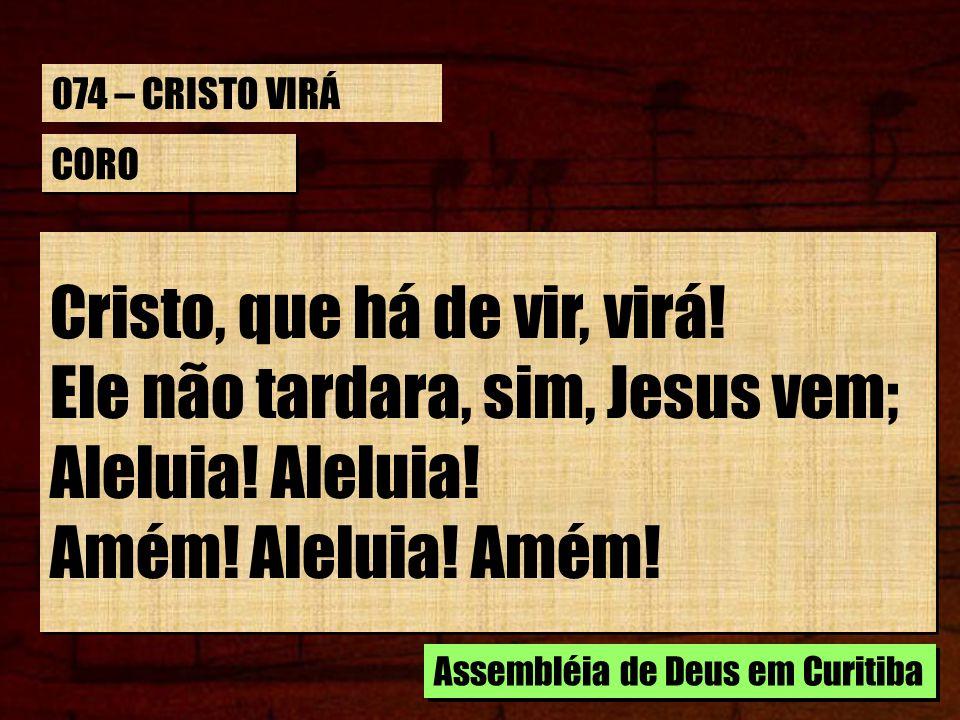 CORO Cristo, que há de vir, virá! Ele não tardara, sim, Jesus vem; Aleluia! Amém! Aleluia! Amém! Cristo, que há de vir, virá! Ele não tardara, sim, Je
