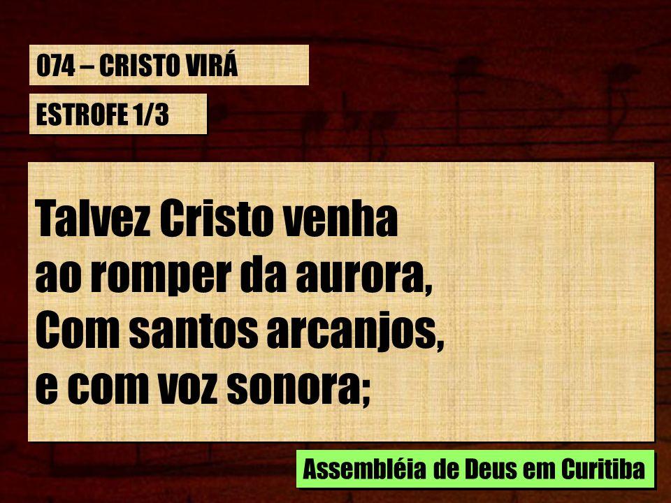 ESTROFE 1/3 Talvez Cristo venha ao romper da aurora, Com santos arcanjos, e com voz sonora; Talvez Cristo venha ao romper da aurora, Com santos arcanj