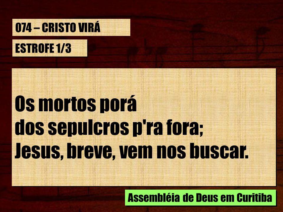 ESTROFE 1/3 Os mortos porá dos sepulcros p'ra fora; Jesus, breve, vem nos buscar. Os mortos porá dos sepulcros p'ra fora; Jesus, breve, vem nos buscar