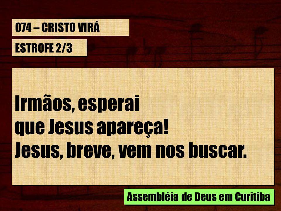 ESTROFE 2/3 Irmãos, esperai que Jesus apareça! Jesus, breve, vem nos buscar. Irmãos, esperai que Jesus apareça! Jesus, breve, vem nos buscar. Assemblé