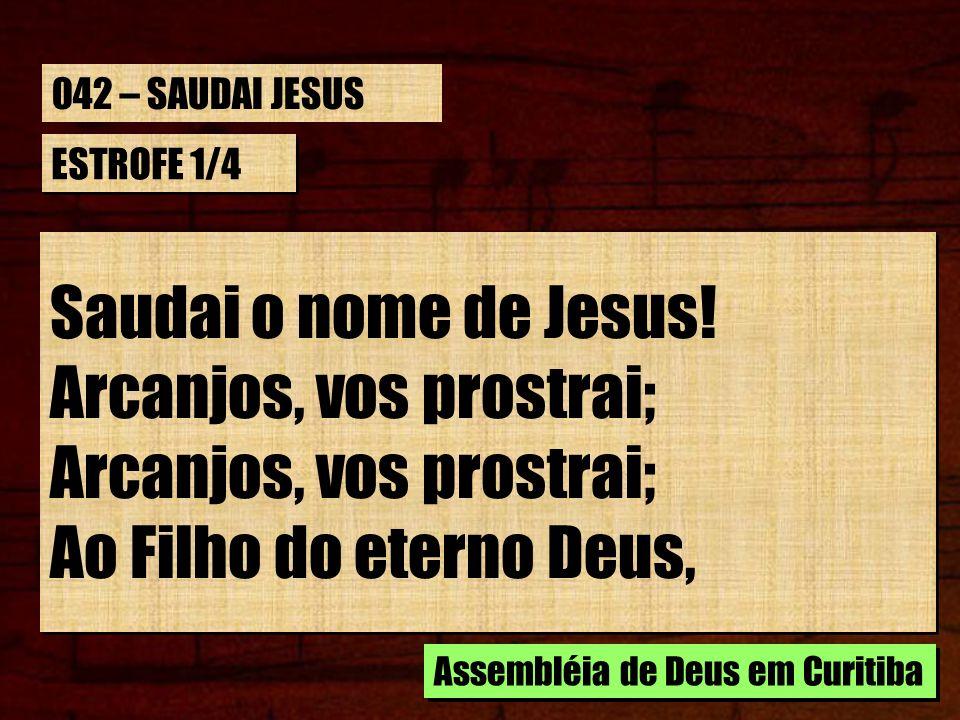 ESTROFE 1/4 Saudai o nome de Jesus! Arcanjos, vos prostrai; Arcanjos, vos prostrai; Ao Filho do eterno Deus, Assembléia de Deus em Curitiba 042 – SAUD