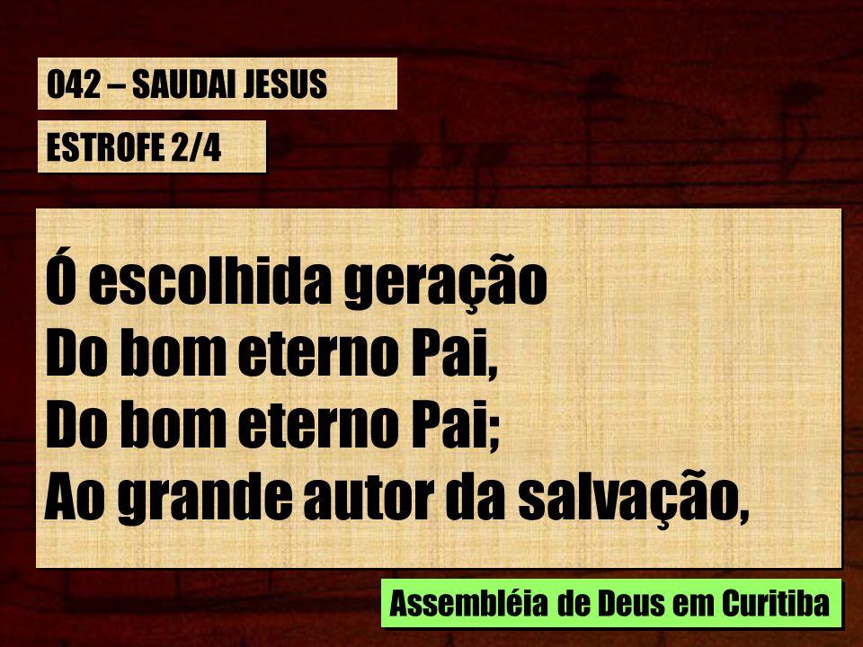 ESTROFE 2/4 Ó escolhida geração Do bom eterno Pai, Do bom eterno Pai; Ao grande autor da salvação, Assembléia de Deus em Curitiba 042 – SAUDAI JESUS