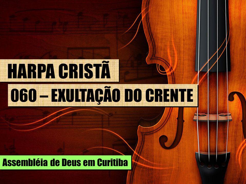 HARPA CRISTÃ 060 – EXULTAÇÃO DO CRENTE Assembléia de Deus em Curitiba