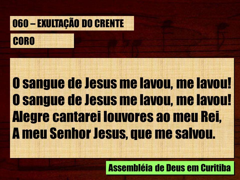 CORO O sangue de Jesus me lavou, me lavou! Alegre cantarei louvores ao meu Rei, A meu Senhor Jesus, que me salvou. O sangue de Jesus me lavou, me lavo