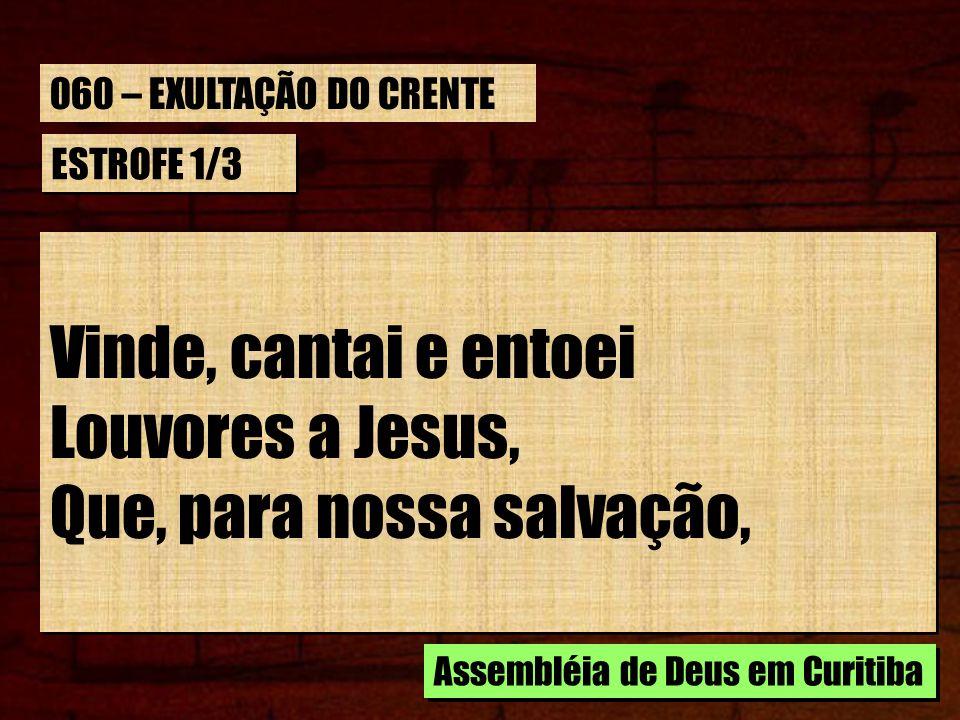 ESTROFE 1/3 Vinde, cantai e entoei Louvores a Jesus, Que, para nossa salvação, Vinde, cantai e entoei Louvores a Jesus, Que, para nossa salvação, Asse