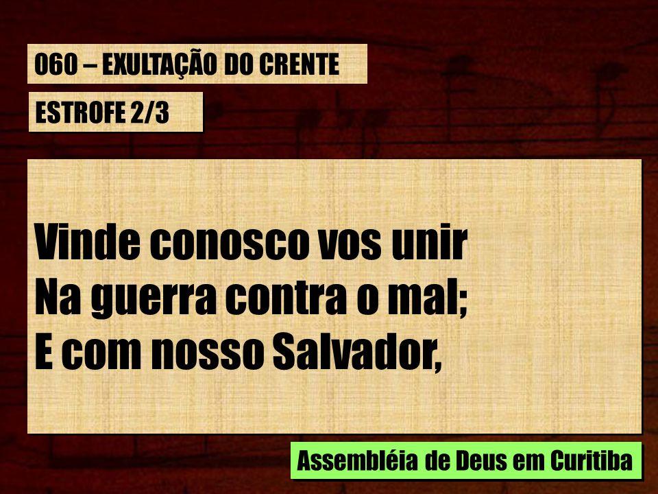 ESTROFE 2/3 Vinde conosco vos unir Na guerra contra o mal; E com nosso Salvador, Vinde conosco vos unir Na guerra contra o mal; E com nosso Salvador,