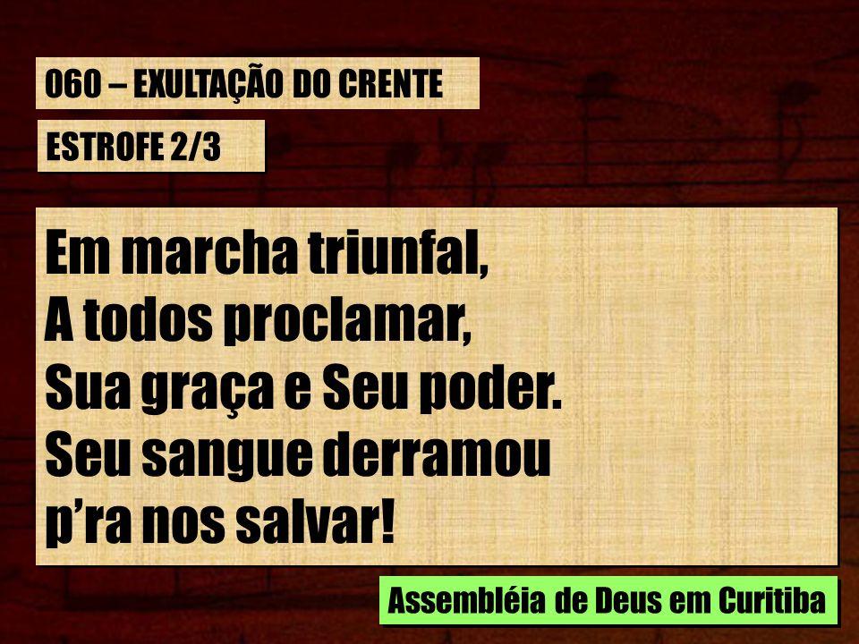 ESTROFE 2/3 Em marcha triunfal, A todos proclamar, Sua graça e Seu poder. Seu sangue derramou pra nos salvar! Em marcha triunfal, A todos proclamar, S