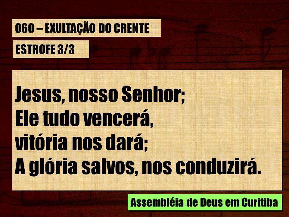 ESTROFE 3/3 Jesus, nosso Senhor; Ele tudo vencerá, vitória nos dará; A glória salvos, nos conduzirá. Jesus, nosso Senhor; Ele tudo vencerá, vitória no