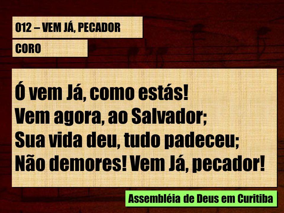 012 – VEM JÁ, PECADOR ESTROFE 3/4 Vê o Salvador co as feridas mãos Te chamando, ó pecador.