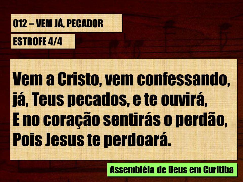 012 – VEM JÁ, PECADOR ESTROFE 4/4 Vem a Cristo, vem confessando, já, Teus pecados, e te ouvirá, E no coração sentirás o perdão, Pois Jesus te perdoará