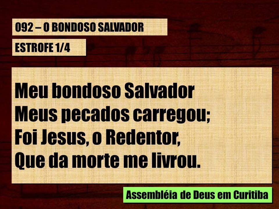 ESTROFE 1/4 Meu bondoso Salvador Meus pecados carregou; Foi Jesus, o Redentor, Que da morte me livrou. Meu bondoso Salvador Meus pecados carregou; Foi