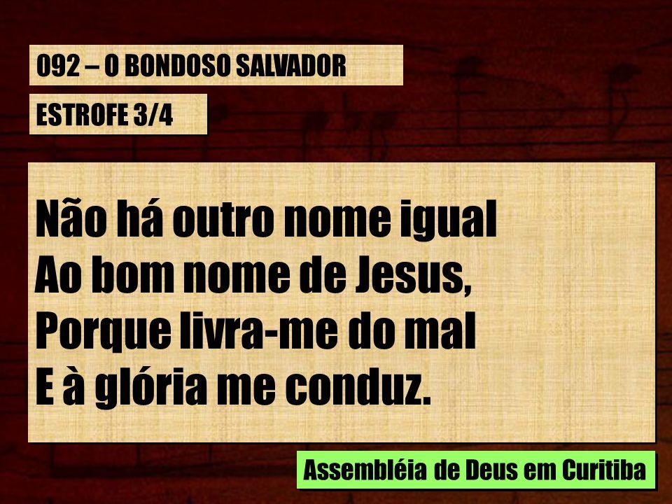 ESTROFE 3/4 Não há outro nome igual Ao bom nome de Jesus, Porque livra-me do mal E à glória me conduz. Não há outro nome igual Ao bom nome de Jesus, P