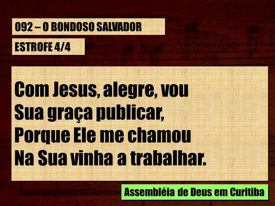 ESTROFE 4/4 Com Jesus, alegre, vou Sua graça publicar, Porque Ele me chamou Na Sua vinha a trabalhar. Com Jesus, alegre, vou Sua graça publicar, Porqu