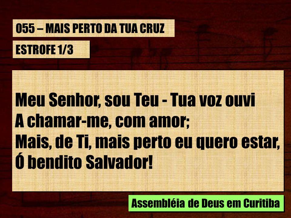 ESTROFE 1/3 Meu Senhor, sou Teu - Tua voz ouvi A chamar-me, com amor; Mais, de Ti, mais perto eu quero estar, Ó bendito Salvador.