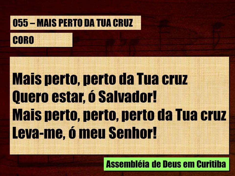 CORO Mais perto, perto da Tua cruz Quero estar, ó Salvador.